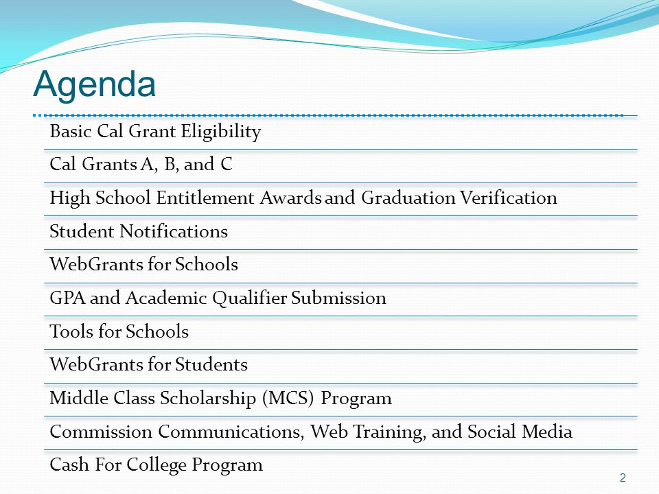 Agenda Basic Cal Grant Eligibility Cal Grants A, B, and C High School Entitlement Awards and Graduation Verification Student Notifications WebGrants for Schools GPA and Academic Qualifier Submission Tools for Schools WebGrants for Students Middle Class Scholarship (MCS) Program Commission Communications, Web Training, and Social Media Cash For College Program 2