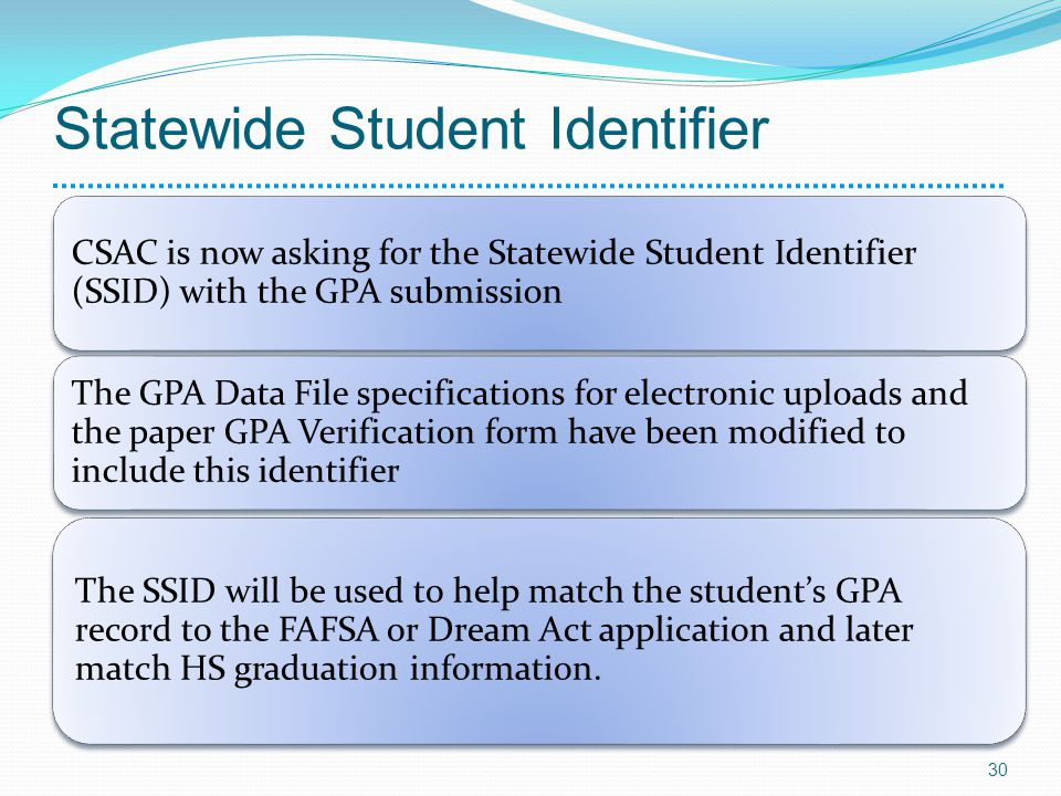 Statewide Student Identifier CSAC is now asking for the Statewide Student Identifier (SSID) with the GPA submission The GPA Data File specifications for electronic uploads and the paper GPA Verification form have been modified to include this identifier The SSID will be used to help match the students GPA record to the FAFSA or Dream Act application and later match HS graduation information.