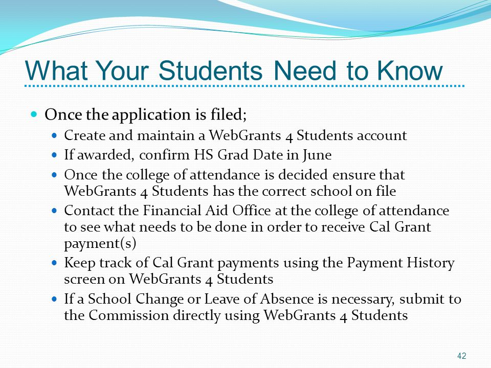 What Your Students Need to Know Once the application is filed; Create and maintain a WebGrants 4 Students account If awarded, confirm HS Grad Date in June Once the college of attendance is decided ensure that WebGrants 4 Students has the correct school on file Contact the Financial Aid Office at the college of attendance to see what needs to be done in order to receive Cal Grant payment(s) Keep track of Cal Grant payments using the Payment History screen on WebGrants 4 Students If a School Change or Leave of Absence is necessary, submit to the Commission directly using WebGrants 4 Students 42
