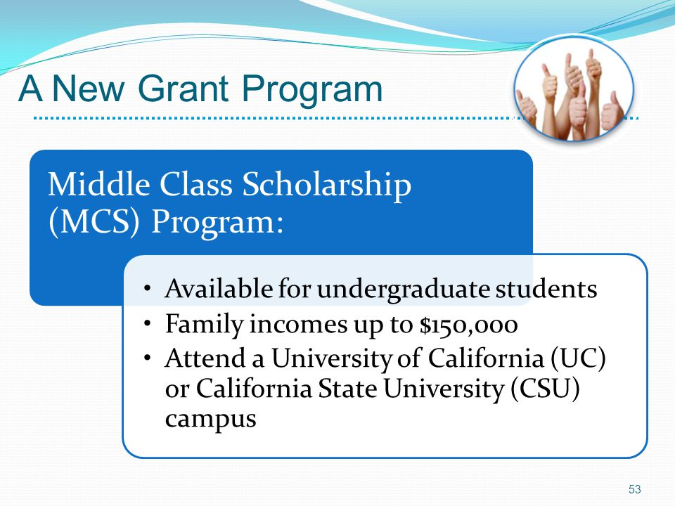 Middle Class Scholarship (MCS) Program: Available for undergraduate students Family incomes up to $150,000 Attend a University of California (UC) or California State University (CSU) campus 53 A New Grant Program
