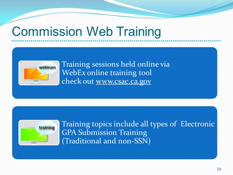 Commission Web Training Training sessions held online via WebEx online training tool check out www.csac.ca.gov Training topics include all types of Electronic GPA Submission Training (Traditional and non-SSN) 58