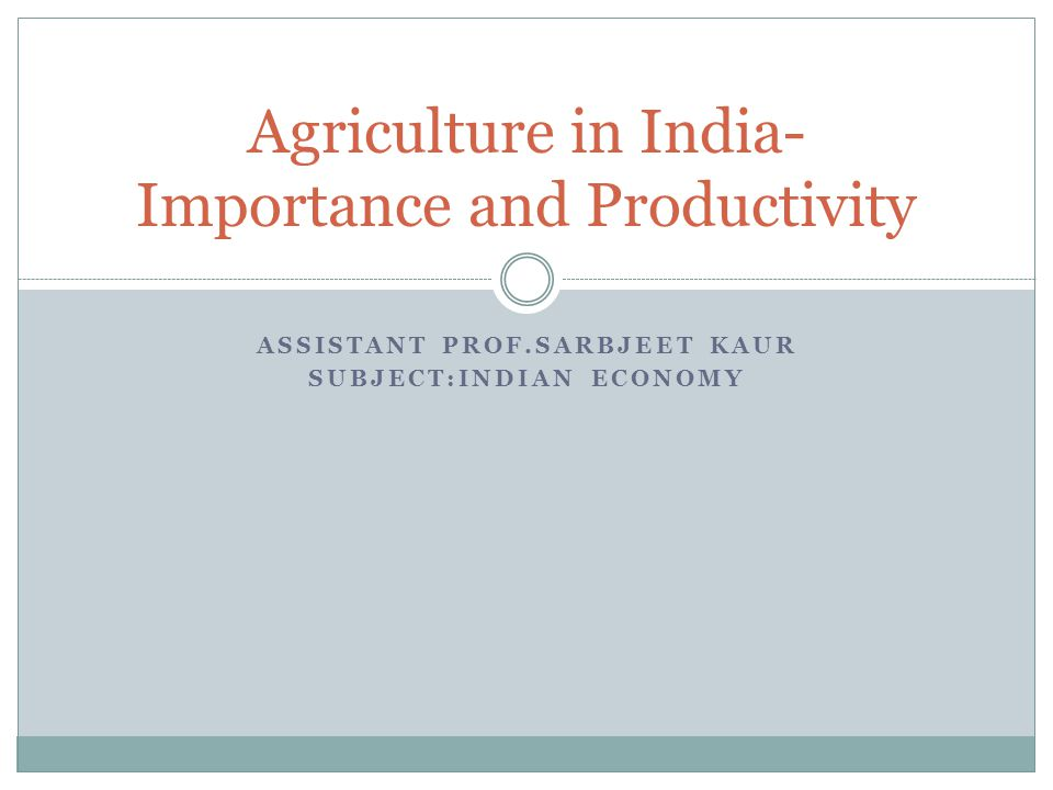 ASSISTANT PROF.SARBJEET KAUR SUBJECT:INDIAN ECONOMY Agriculture in India- Importance and Productivity