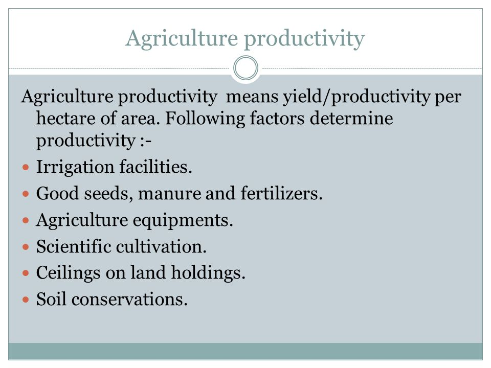 Agriculture productivity Agriculture productivity means yield/productivity per hectare of area.