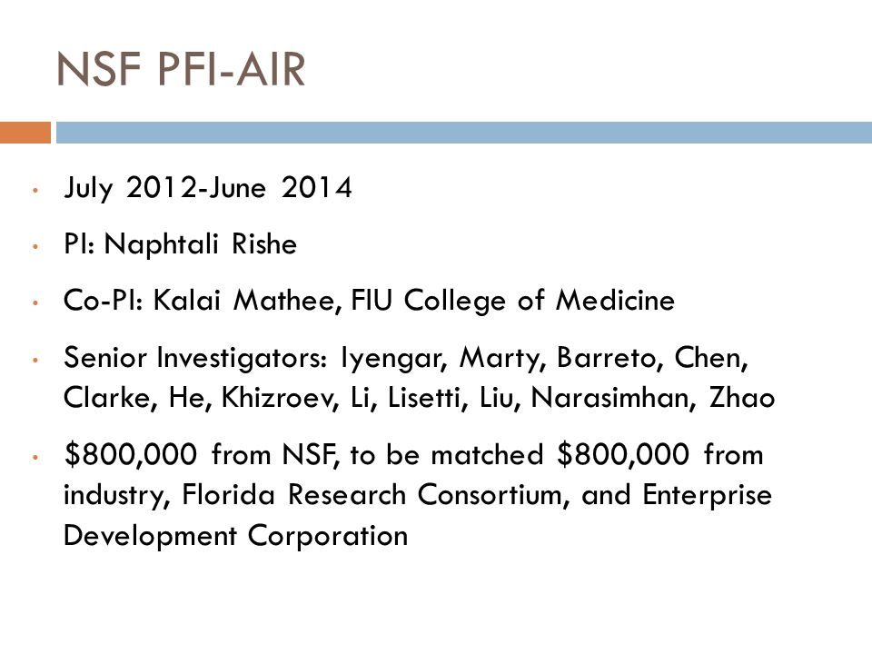 NSF PFI-AIR July 2012-June 2014 PI: Naphtali Rishe Co-PI: Kalai Mathee, FIU College of Medicine Senior Investigators: Iyengar, Marty, Barreto, Chen, Clarke, He, Khizroev, Li, Lisetti, Liu, Narasimhan, Zhao $800,000 from NSF, to be matched $800,000 from industry, Florida Research Consortium, and Enterprise Development Corporation