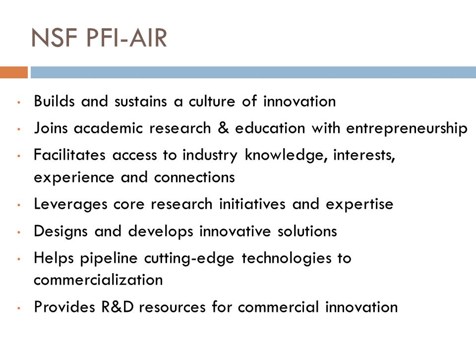 NSF PFI-AIR Builds and sustains a culture of innovation Joins academic research & education with entrepreneurship Facilitates access to industry knowledge, interests, experience and connections Leverages core research initiatives and expertise Designs and develops innovative solutions Helps pipeline cutting-edge technologies to commercialization Provides R&D resources for commercial innovation