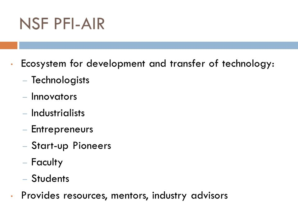 NSF PFI-AIR Ecosystem for development and transfer of technology: – Technologists – Innovators – Industrialists – Entrepreneurs – Start-up Pioneers – Faculty – Students Provides resources, mentors, industry advisors