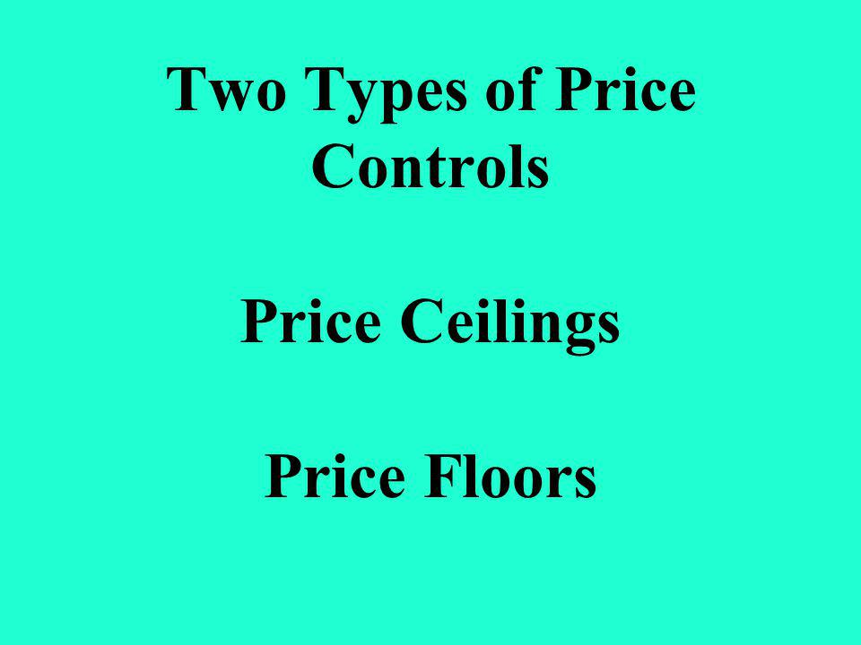 Two Types of Price Controls Price Ceilings Price Floors