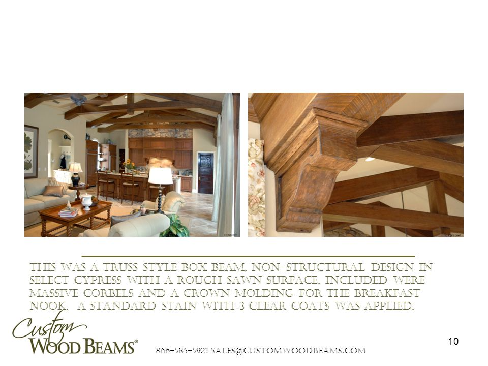 866-585-5921 sales@customwoodbeams.com 10 This was a truss style box beam, non-structural design in select cypress with a rough sawn surface, included were massive corbels and a crown molding for the breakfast nook.