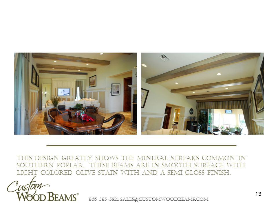 866-585-5921 sales@customwoodbeams.com 13 This design greatly shows the mineral streaks common in southern poplar.