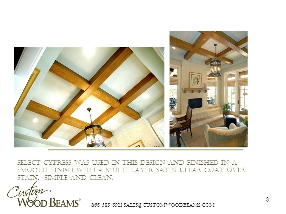 866-585-5921 sales@customwoodbeams.com 3 SELECT cypress was used in this design and finished in a smooth finish with a multi layer SATIN clear coat over stain.
