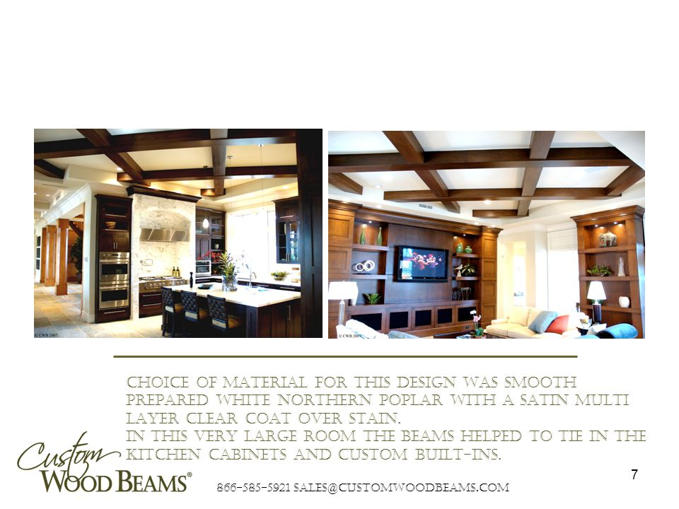 866-585-5921 sales@customwoodbeams.com 7 Choice of material for this design was smooth prepared white northern poplar with a satin multi layer clear coat over stain.