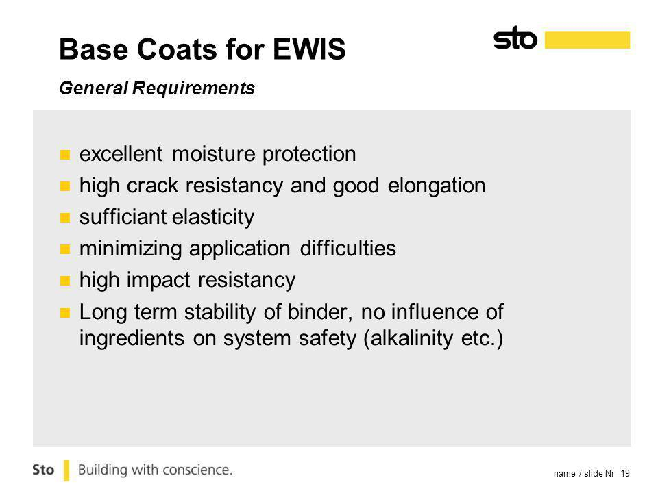name / slide Nr 19 Base Coats for EWIS General Requirements excellent moisture protection high crack resistancy and good elongation sufficiant elasticity minimizing application difficulties high impact resistancy Long term stability of binder, no influence of ingredients on system safety (alkalinity etc.)