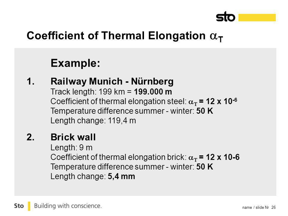 name / slide Nr 26 Example: 1.Railway Munich - Nürnberg Track length: 199 km = 199.000 m Coefficient of thermal elongation steel: = 12 x 10 -6 Temperature difference summer - winter: 50 K Length change: 119,4 m 2.