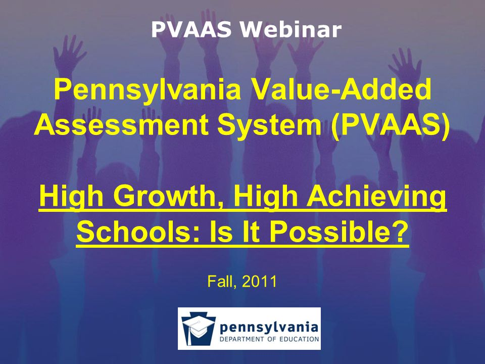 Pennsylvania Value-Added Assessment System (PVAAS) High Growth, High Achieving Schools: Is It Possible.