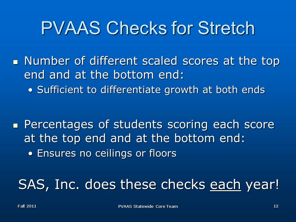 PVAAS Checks for Stretch Number of different scaled scores at the top end and at the bottom end: Number of different scaled scores at the top end and at the bottom end: Sufficient to differentiate growth at both endsSufficient to differentiate growth at both ends Percentages of students scoring each score at the top end and at the bottom end: Percentages of students scoring each score at the top end and at the bottom end: Ensures no ceilings or floorsEnsures no ceilings or floors SAS, Inc.