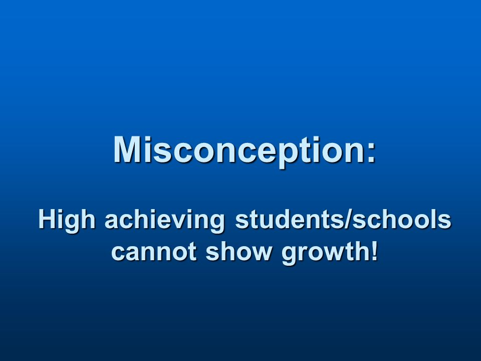 Misconception: High achieving students/schools cannot show growth!
