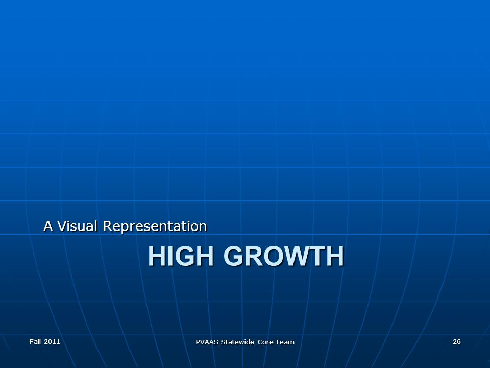 HIGH GROWTH A Visual Representation Fall 2011 PVAAS Statewide Core Team 26