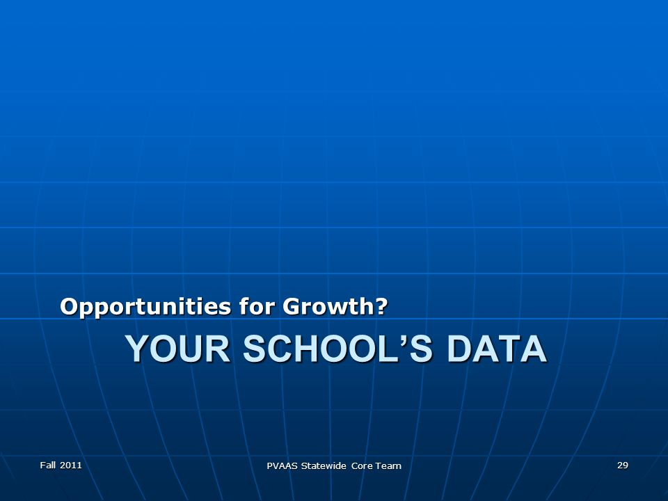 YOUR SCHOOLS DATA Opportunities for Growth Fall 2011 PVAAS Statewide Core Team 29