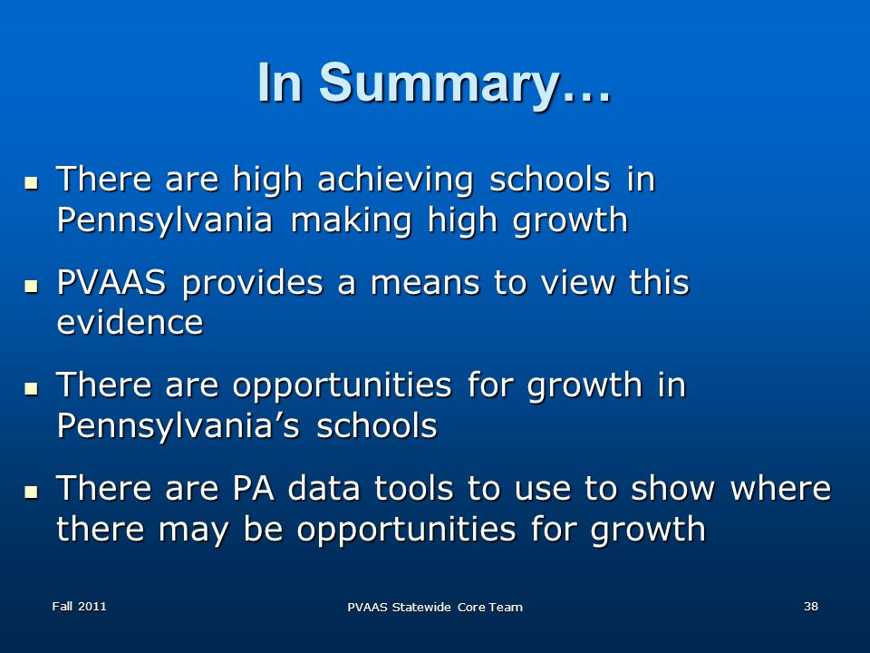 In Summary… There are high achieving schools in Pennsylvania making high growth There are high achieving schools in Pennsylvania making high growth PVAAS provides a means to view this evidence PVAAS provides a means to view this evidence There are opportunities for growth in Pennsylvanias schools There are opportunities for growth in Pennsylvanias schools There are PA data tools to use to show where there may be opportunities for growth There are PA data tools to use to show where there may be opportunities for growth Fall 2011 PVAAS Statewide Core Team 38