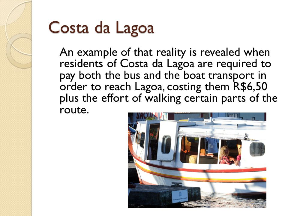 Costa da Lagoa An example of that reality is revealed when residents of Costa da Lagoa are required to pay both the bus and the boat transport in order to reach Lagoa, costing them R$6,50 plus the effort of walking certain parts of the route.