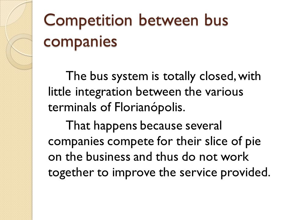 Competition between bus companies The bus system is totally closed, with little integration between the various terminals of Florianópolis.