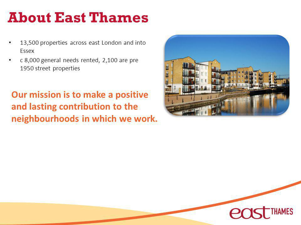 About East Thames 13,500 properties across east London and into Essex c 8,000 general needs rented, 2,100 are pre 1950 street properties Our mission is to make a positive and lasting contribution to the neighbourhoods in which we work.