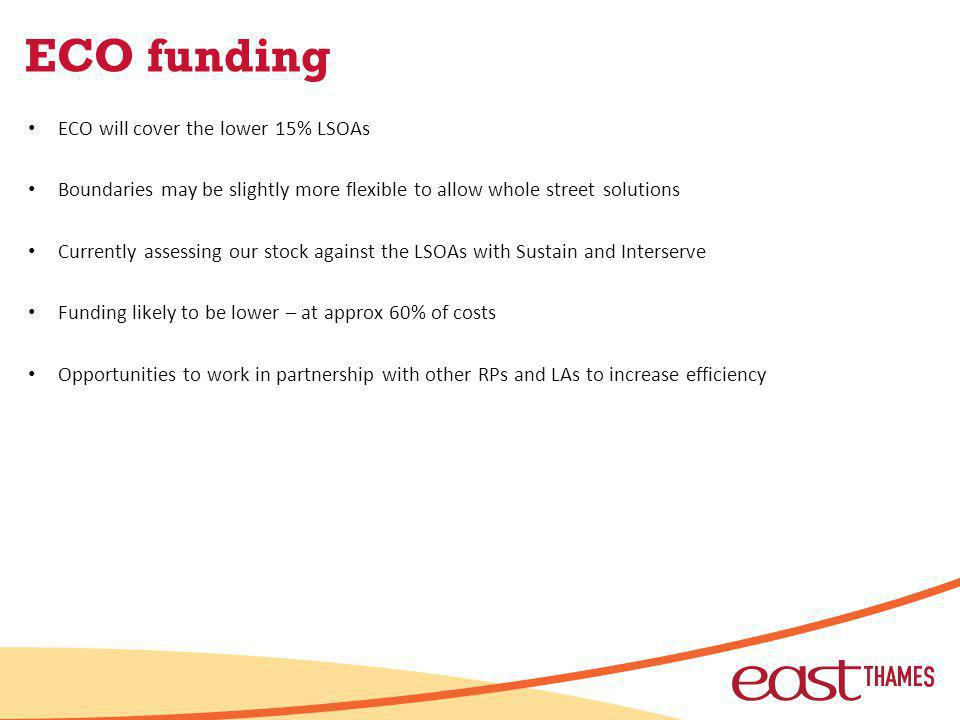 ECO funding ECO will cover the lower 15% LSOAs Boundaries may be slightly more flexible to allow whole street solutions Currently assessing our stock against the LSOAs with Sustain and Interserve Funding likely to be lower – at approx 60% of costs Opportunities to work in partnership with other RPs and LAs to increase efficiency