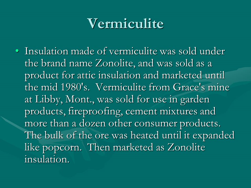 Vermiculite Insulation made of vermiculite was sold under the brand name Zonolite, and was sold as a product for attic insulation and marketed until the mid 1980 s.