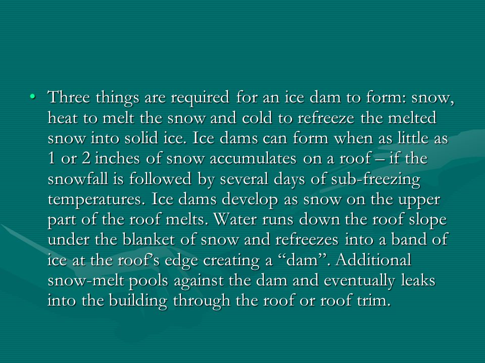 Three things are required for an ice dam to form: snow, heat to melt the snow and cold to refreeze the melted snow into solid ice.