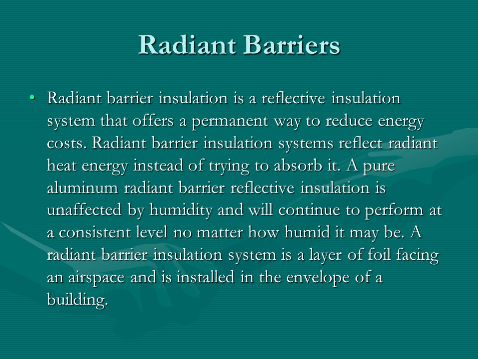 Radiant Barriers Radiant barrier insulation is a reflective insulation system that offers a permanent way to reduce energy costs.