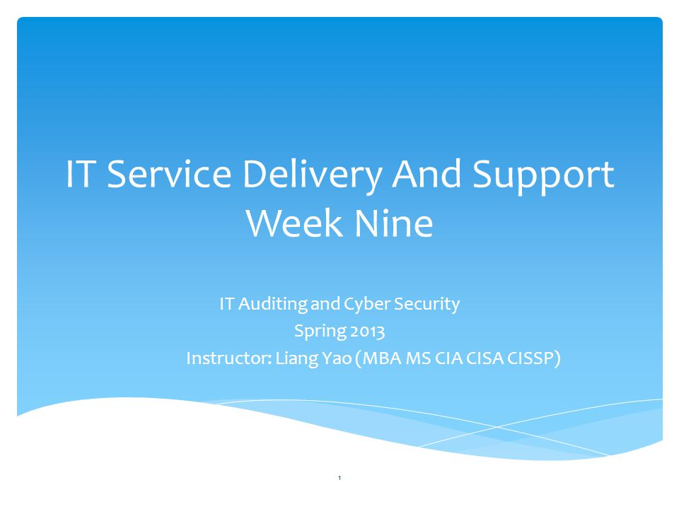 IT Service Delivery And Support Week Nine IT Auditing and Cyber Security Spring 2013 Instructor: Liang Yao (MBA MS CIA CISA CISSP) 1