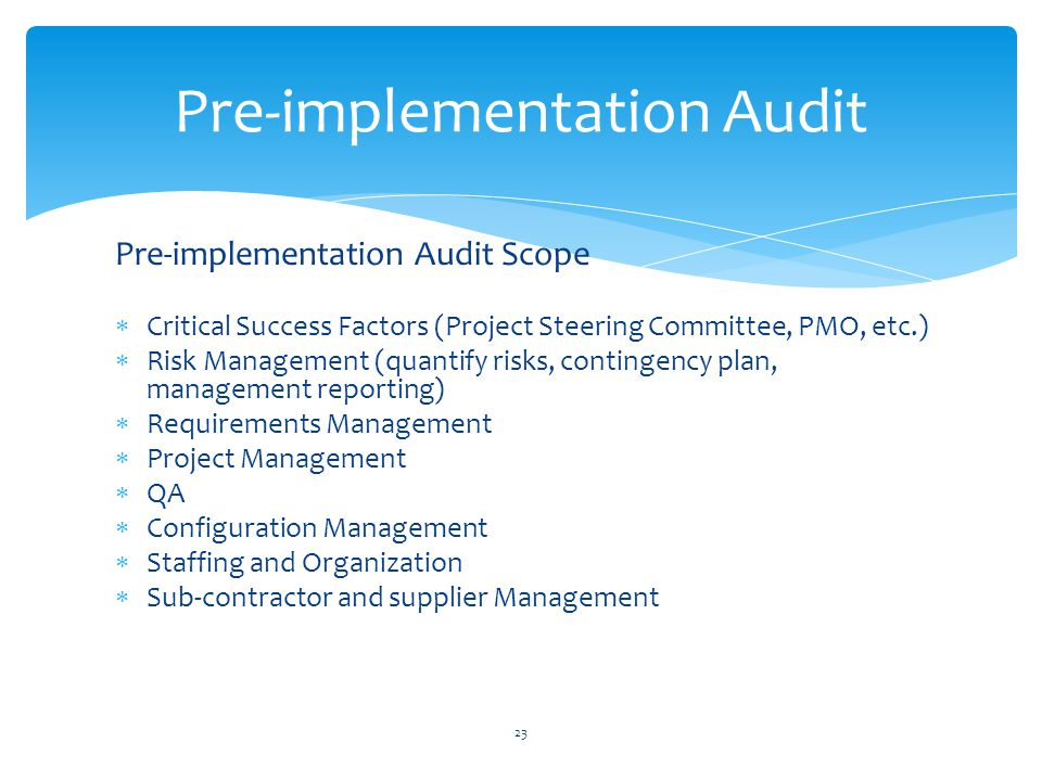 Pre-implementation Audit Scope Critical Success Factors (Project Steering Committee, PMO, etc.) Risk Management (quantify risks, contingency plan, management reporting) Requirements Management Project Management QA Configuration Management Staffing and Organization Sub-contractor and supplier Management Pre-implementation Audit 23