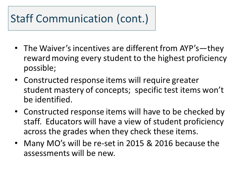 Staff Communication (cont.) The Waivers incentives are different from AYPsthey reward moving every student to the highest proficiency possible; Constructed response items will require greater student mastery of concepts; specific test items wont be identified.