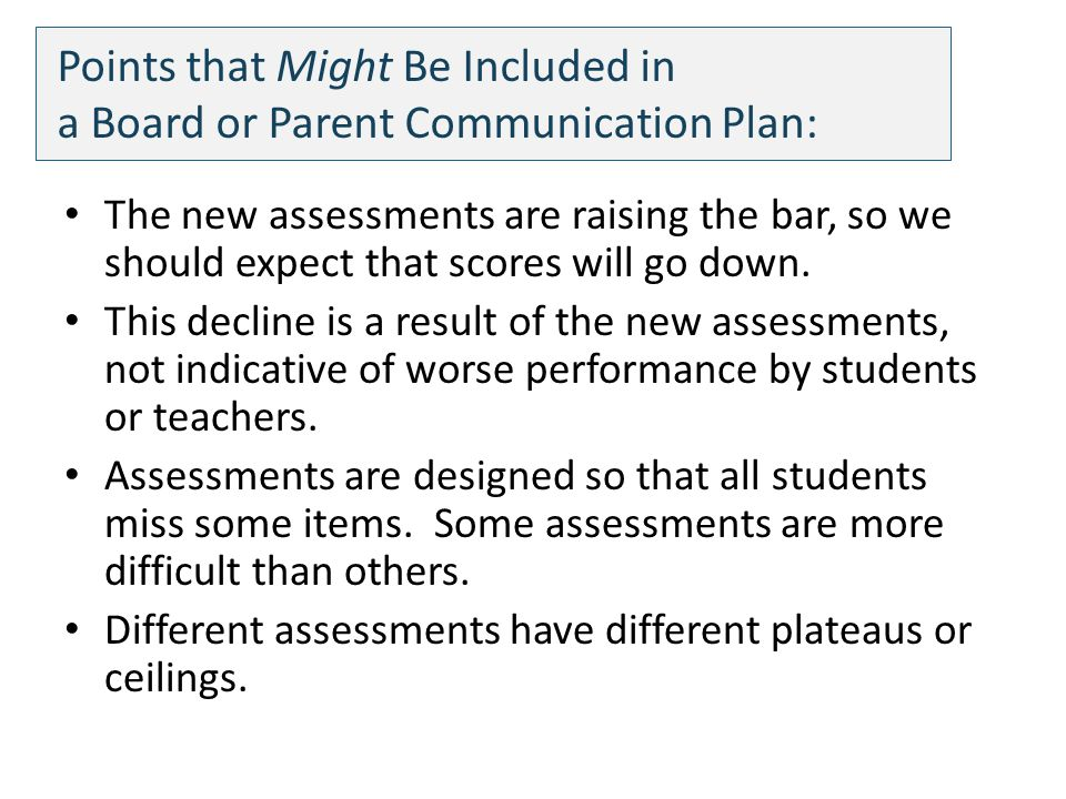 Points that Might Be Included in a Board or Parent Communication Plan: The new assessments are raising the bar, so we should expect that scores will go down.