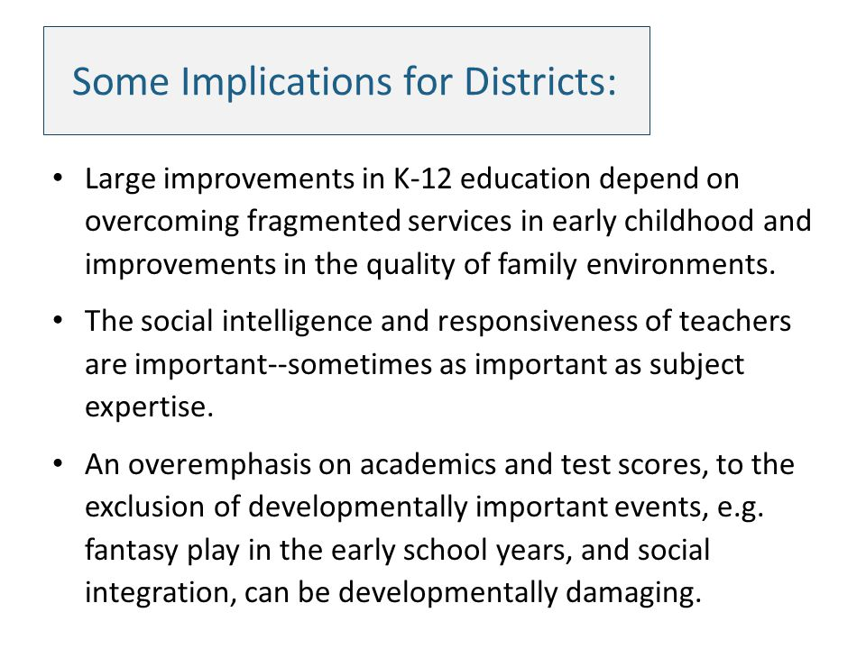 Some Implications for Districts: Large improvements in K-12 education depend on overcoming fragmented services in early childhood and improvements in the quality of family environments.