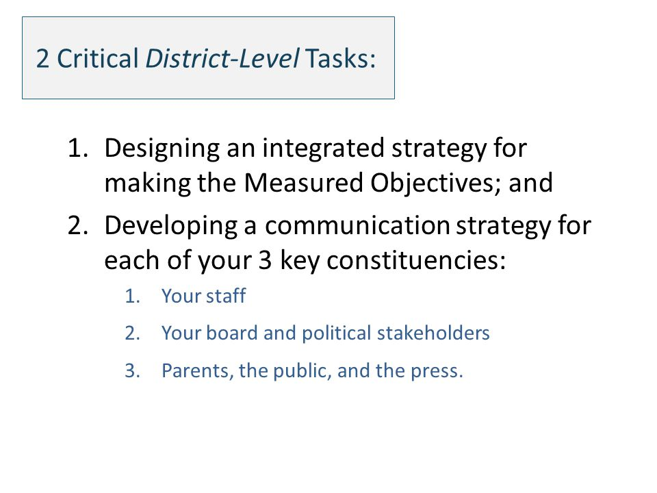 2 Critical District-Level Tasks: 1.Designing an integrated strategy for making the Measured Objectives; and 2.Developing a communication strategy for each of your 3 key constituencies: 1.Your staff 2.Your board and political stakeholders 3.Parents, the public, and the press.