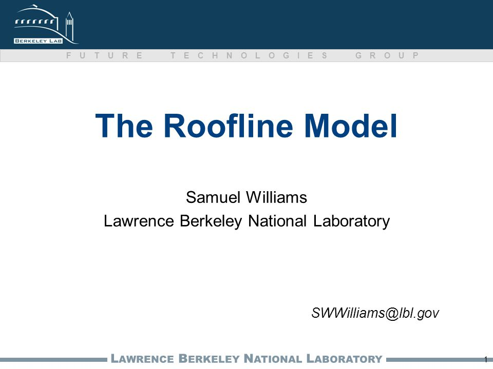 L AWRENCE B ERKELEY N ATIONAL L ABORATORY FUTURE TECHNOLOGIES GROUP The Roofline Model Samuel Williams Lawrence Berkeley National Laboratory 1 SWWilliams@lbl.gov