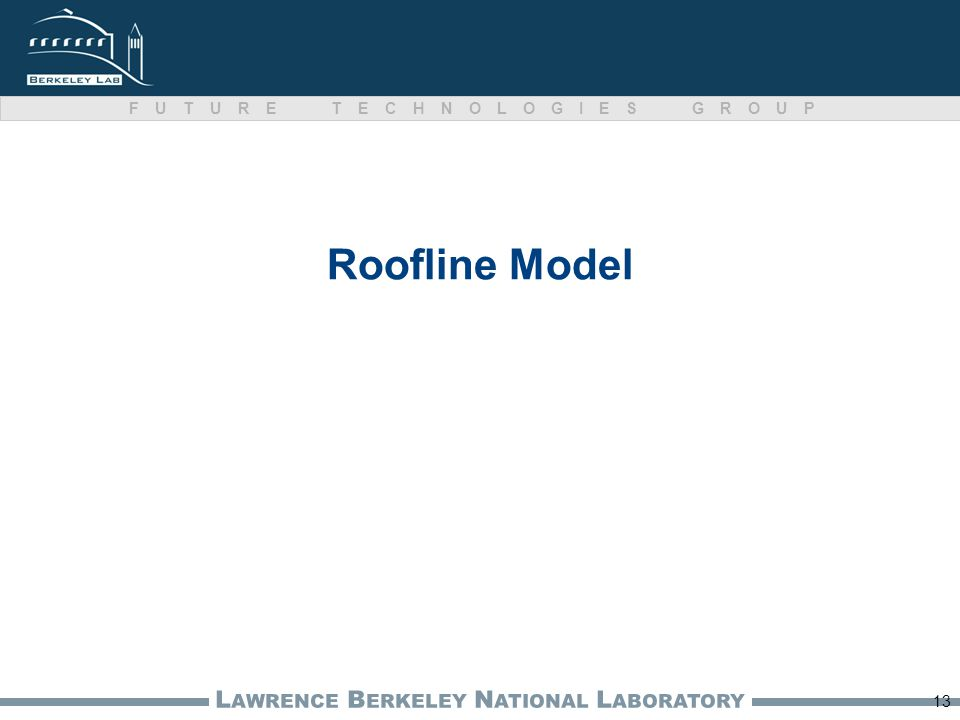 L AWRENCE B ERKELEY N ATIONAL L ABORATORY FUTURE TECHNOLOGIES GROUP Roofline Model 13