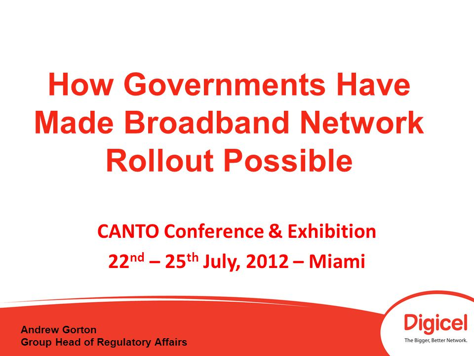 How Governments Have Made Broadband Network Rollout Possible CANTO Conference & Exhibition 22 nd – 25 th July, 2012 – Miami Andrew Gorton Group Head of Regulatory Affairs