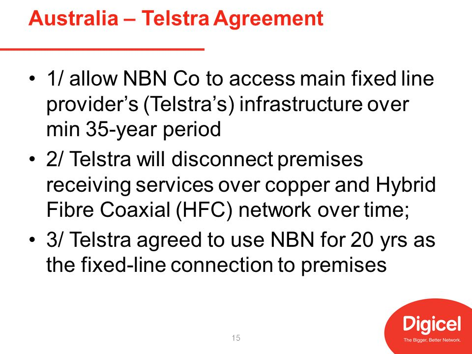 Australia – Telstra Agreement 1/ allow NBN Co to access main fixed line providers (Telstras) infrastructure over min 35-year period 2/ Telstra will disconnect premises receiving services over copper and Hybrid Fibre Coaxial (HFC) network over time; 3/ Telstra agreed to use NBN for 20 yrs as the fixed-line connection to premises 15