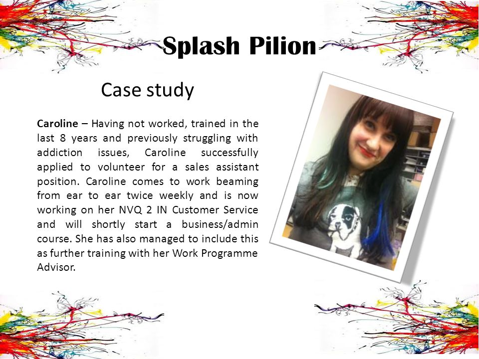 Splash Pilion Case study Caroline – Having not worked, trained in the last 8 years and previously struggling with addiction issues, Caroline successfully applied to volunteer for a sales assistant position.