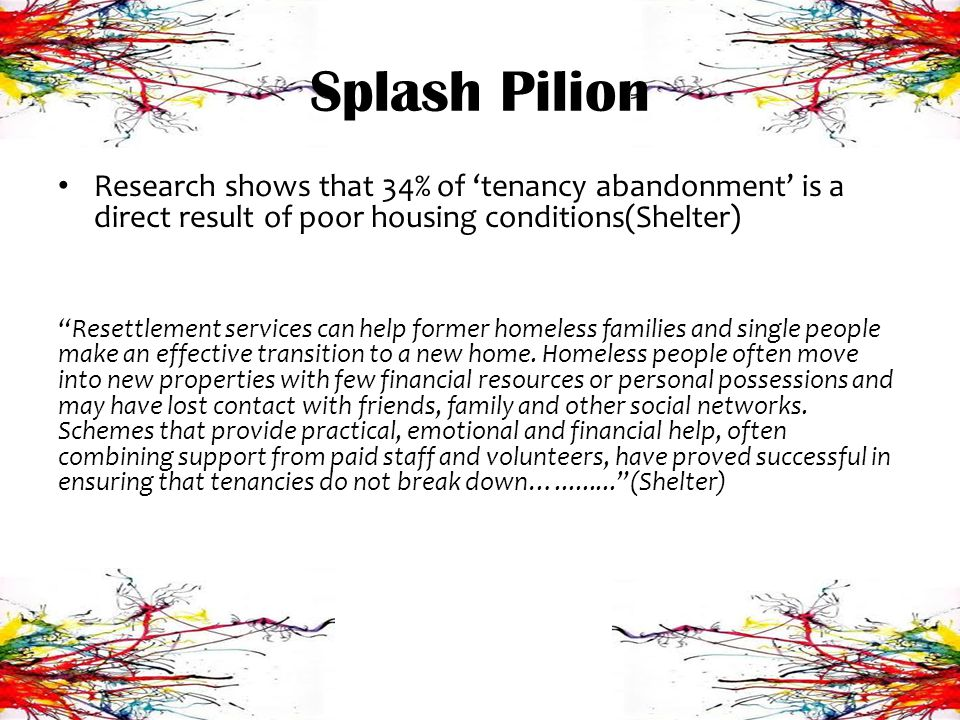 Splash Pilion Research shows that 34% of tenancy abandonment is a direct result of poor housing conditions(Shelter) Resettlement services can help former homeless families and single people make an effective transition to a new home.