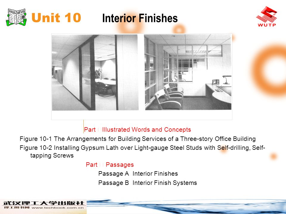 Unit 10 Interior Finishes Part Illustrated Words and Concepts Figure 10-1 The Arrangements for Building Services of a Three-story Office Building Figure 10-2 Installing Gypsum Lath over Light-gauge Steel Studs with Self-drilling, Self- tapping Screws Part Passages Passage A Interior Finishes Passage B Interior Finish Systems
