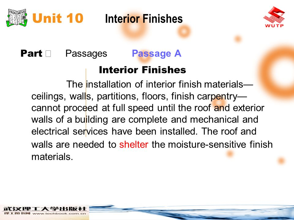 Unit 10 Interior Finishes Part Passages Passage A Interior Finishes The installation of interior finish materials ceilings, walls, partitions, floors, finish carpentry cannot proceed at full speed until the roof and exterior walls of a building are complete and mechanical and electrical services have been installed.