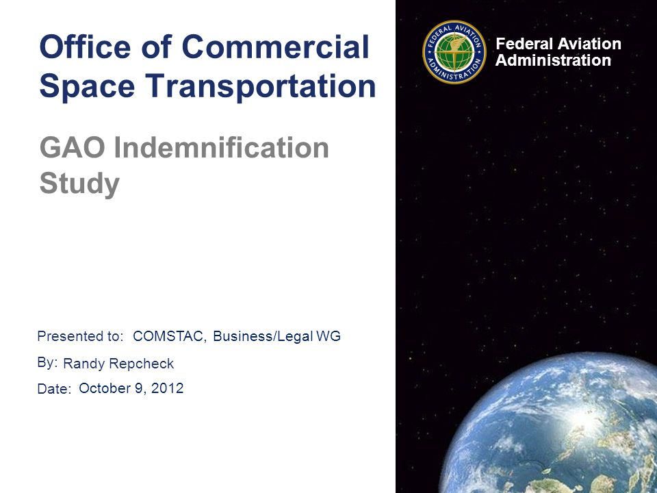 Presented to: By: Date: Federal Aviation Administration Office of Commercial Space Transportation GAO Indemnification Study COMSTAC, Business/Legal WG Randy Repcheck October 9, 2012