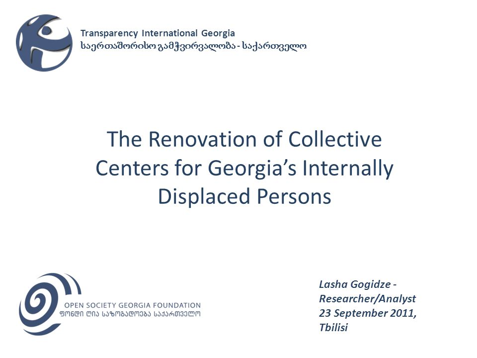 The Renovation of Collective Centers for Georgias Internally Displaced Persons Lasha Gogidze - Researcher/Analyst 23 September 2011, Tbilisi Transparency International Georgia -
