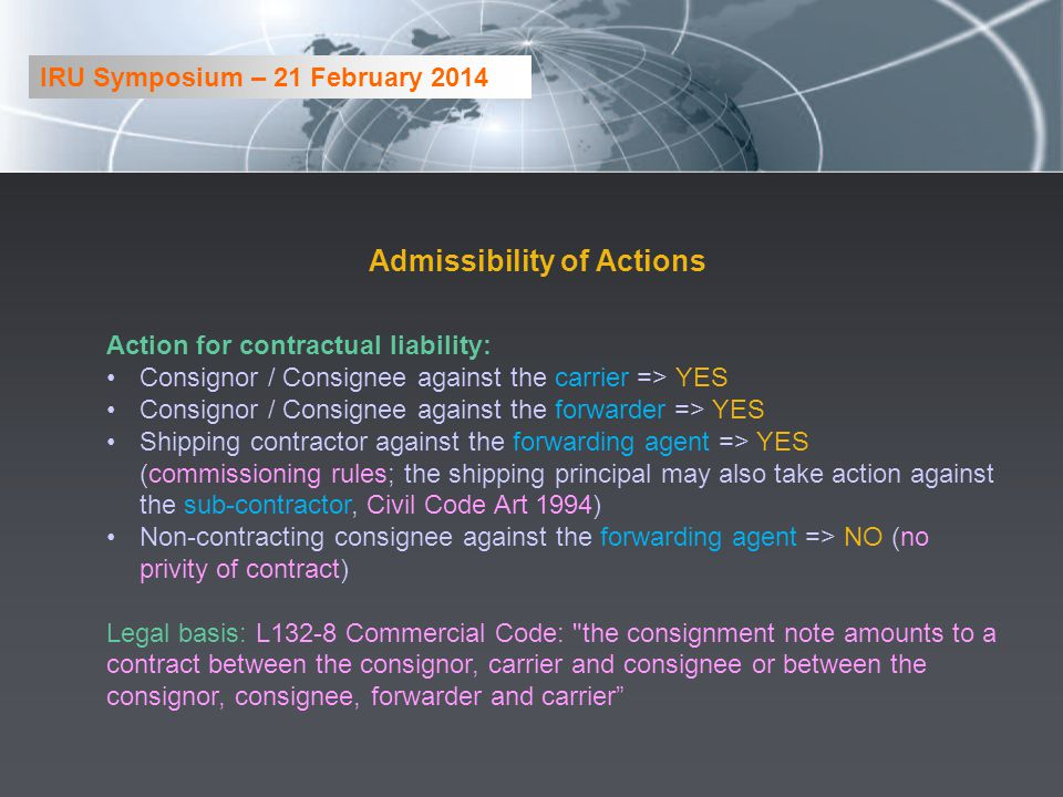 Admissibility of Actions Action for contractual liability: Consignor / Consignee against the carrier => YES Consignor / Consignee against the forwarder => YES Shipping contractor against the forwarding agent => YES (commissioning rules; the shipping principal may also take action against the sub-contractor, Civil Code Art 1994) Non-contracting consignee against the forwarding agent => NO (no privity of contract) Legal basis: L132-8 Commercial Code: the consignment note amounts to a contract between the consignor, carrier and consignee or between the consignor, consignee, forwarder and carrier IRU Symposium – 21 February 2014