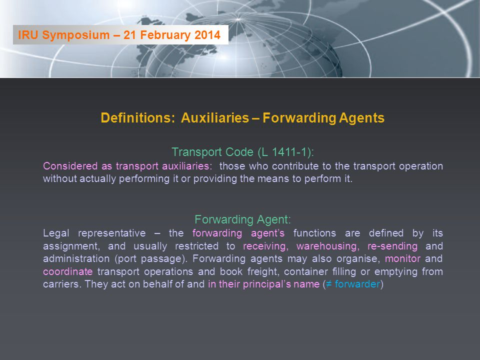 Definitions: Auxiliaries – Forwarding Agents Transport Code (L 1411-1): Considered as transport auxiliaries: those who contribute to the transport operation without actually performing it or providing the means to perform it.