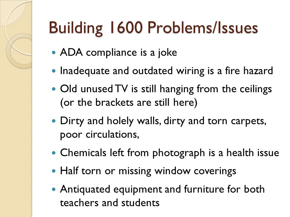 Building 1600 Problems/Issues ADA compliance is a joke Inadequate and outdated wiring is a fire hazard Old unused TV is still hanging from the ceilings (or the brackets are still here) Dirty and holely walls, dirty and torn carpets, poor circulations, Chemicals left from photograph is a health issue Half torn or missing window coverings Antiquated equipment and furniture for both teachers and students