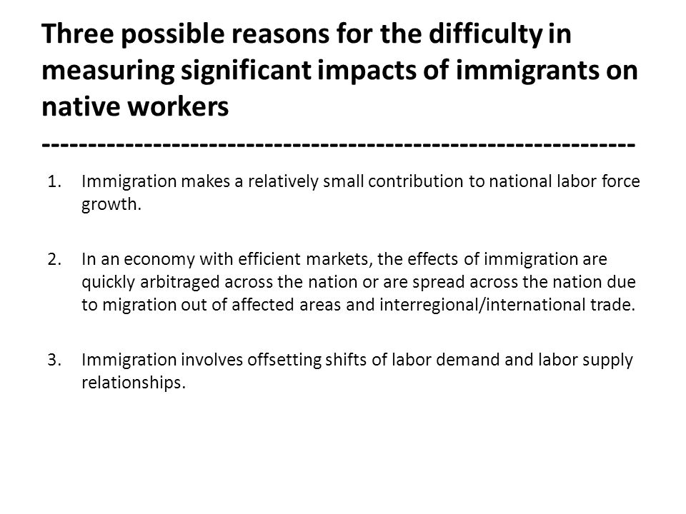 Three possible reasons for the difficulty in measuring significant impacts of immigrants on native workers ---------------------------------------------------------------- 1.Immigration makes a relatively small contribution to national labor force growth.